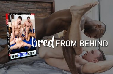"Lucas Entertainment's new movie ""Bred From Behind"" contains 4 hardcore bareback scenes"